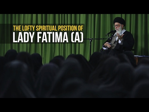 The Lofty Spiritual Position of Lady Fatima (A)   Imam Sayyid Ali Khamenei   Farsi sub English